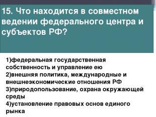 15. Что находится в совместном ведении федерального центра и субъектов РФ? 1)фед