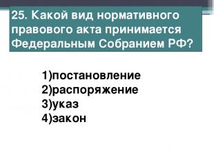 25. Какой вид нормативного правового акта принимается Федеральным Собранием РФ?