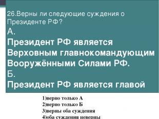 26.Верны ли следующие суждения о Президенте РФ? А. Президент РФ является Верховн
