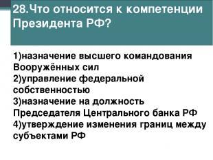 28.Что относится к компетенции Президента РФ? 1)назначение высшего командования