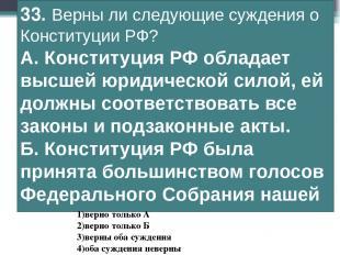33. Верны ли следующие суждения о Конституции РФ? А.Конституция РФ обладает выс
