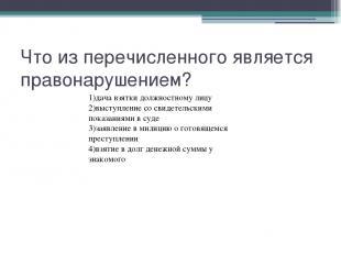 Что из перечисленного является правонарушением? 1)дача взятки должностному лицу