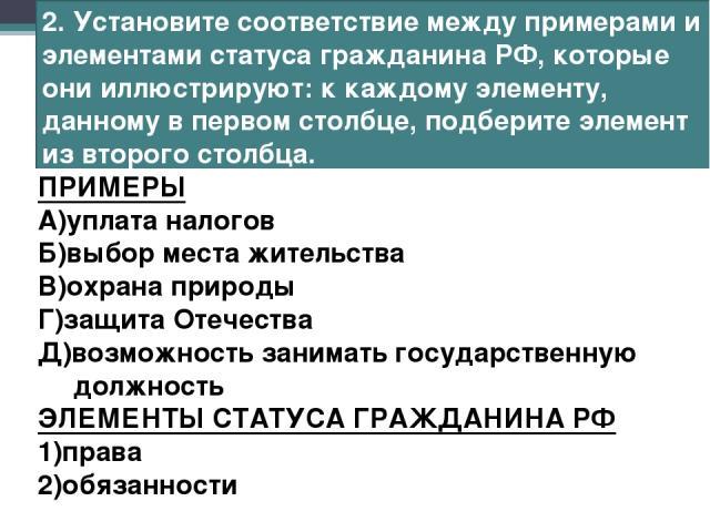 2. Установите соответствие между примерами и элементами статуса гражданина РФ, которые они иллюстрируют: к каждому элементу, данному в первом столбце, подберите элемент из второго столбца. ПРИМЕРЫ А)уплата налогов Б)выбор места жительства В)охрана п…