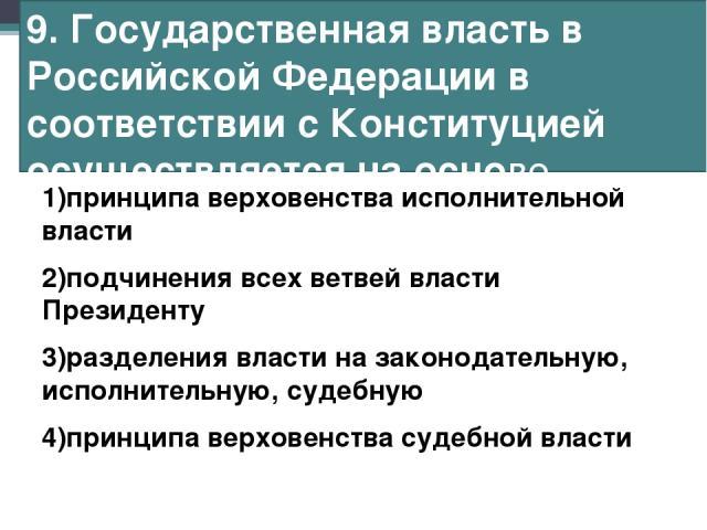 9. Государственная власть в Российской Федерации в соответствии с Конституцией осуществляется на основе 1)принципа верховенства исполнительной власти 2)подчинения всех ветвей власти Президенту 3)разделения власти на законодательную, исполнительную, …