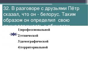32. В разговоре с друзьями Пётр сказал, что он - белорус. Таким образом он опред
