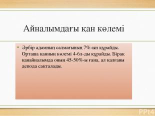 Айналымдағы қан көлемі Әрбір адамның салмағының 7%-ын құрайды. Орташа қанның көл