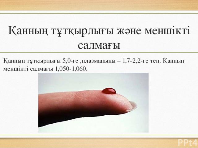 Қанның тұтқырлығы және меншікті салмағы Қанның тұтқырлығы 5,0-ге ,плазманыкы – 1,7-2,2-ге тең. Қанның мекшікті салмағы 1,050-1,060.