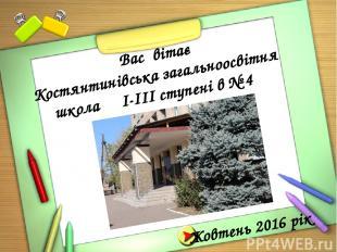 Жовтень 2016 рік Вас вітає Костянтинівська загальноосвітня школа І-ІІІ ступені в