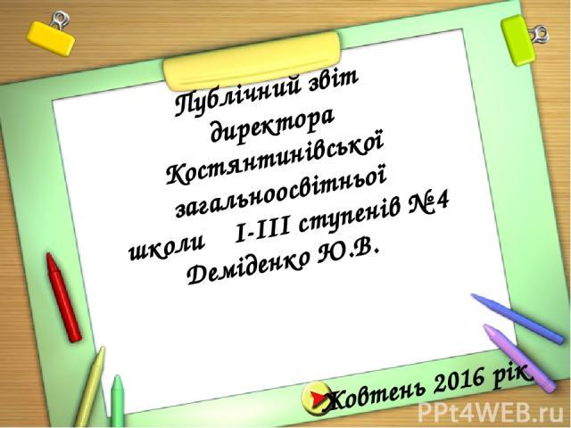 Жовтень 2016 рік Публічний звіт директора Костянтинівської загальноосвітньої школи І-ІІІ ступенів № 4 Деміденко Ю.В.
