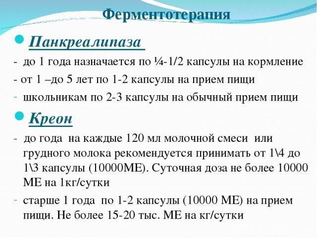 Ферментотерапия Панкреалипаза - до 1 года назначается по ¼-1/2 капсулы на кормление - от 1 –до 5 лет по 1-2 капсулы на прием пищи школьникам по 2-3 капсулы на обычный прием пищи Креон - до года на каждые 120 мл молочной смеси или грудного молока рек…