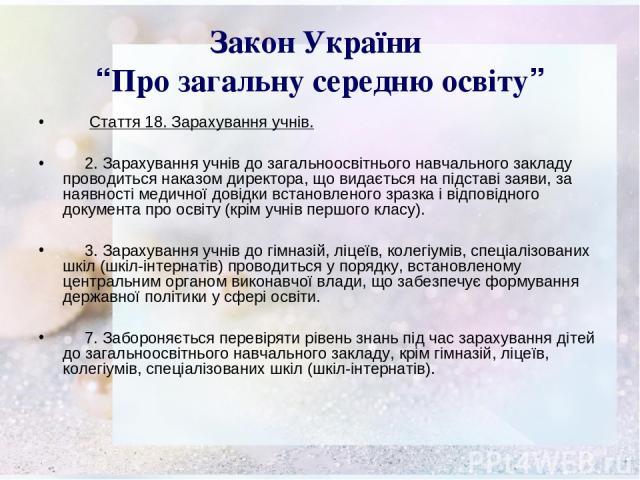 """Закон України """"Про загальну середню освіту"""" Стаття 18. Зарахування учнів. 2. Зарахування учнів до загальноосвітнього навчального закладу проводиться наказом директора, що видається на підставі заяви, за наявності медичної довідки встановленого зразк…"""