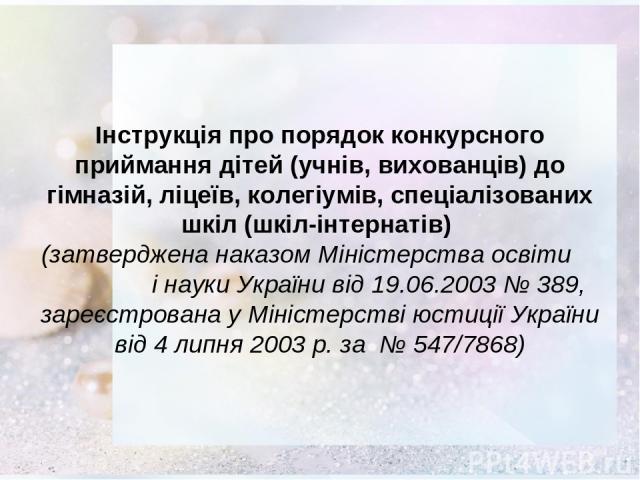 Інструкція про порядок конкурсного приймання дітей (учнів, вихованців) до гімназій, ліцеїв, колегіумів, спеціалізованих шкіл (шкіл-інтернатів) (затверджена наказом Міністерства освіти і науки України від 19.06.2003 № 389, зареєстрована у Міністерств…