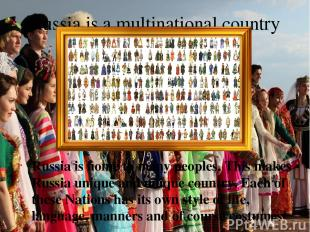 Russia is a multinational country Russia is home to many peoples. This makes Rus