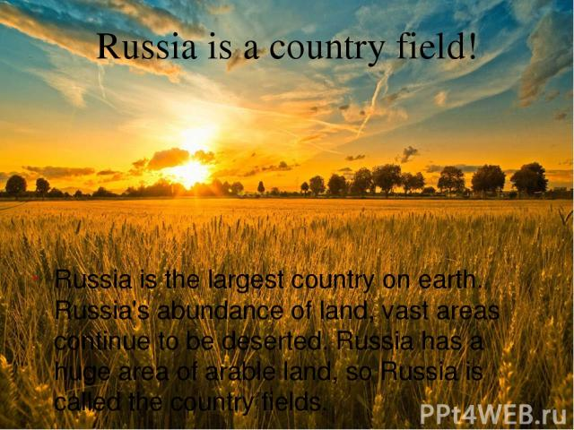 Russia is a country field! Russia is the largest country on earth. Russia's abundance of land, vast areas continue to be deserted. Russia has a huge area of arable land, so Russia is called the country fields.