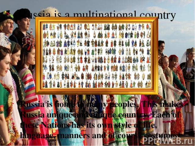 Russia is a multinational country Russia is home to many peoples. This makes Russia unique and unique country. Each of these Nations has its own style of life, language, manners and of course costumes!