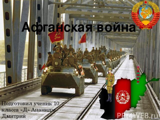 Афганская война Подготовил ученик 10 класса «Д» Ананидзе Дмитрий