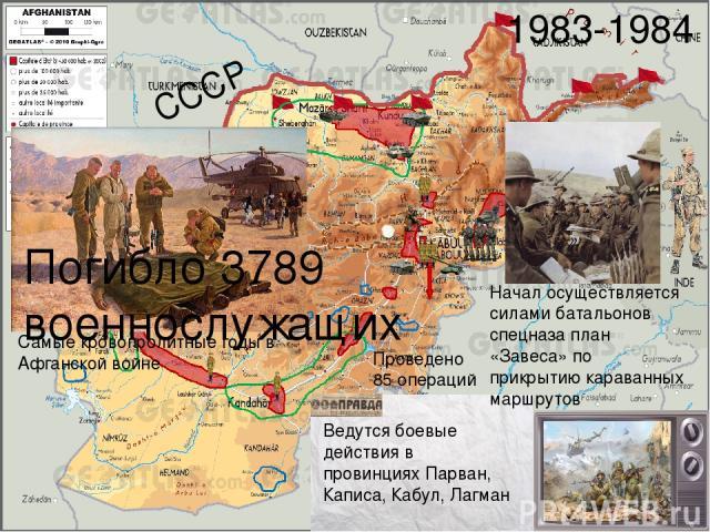 СССР 1983-1984 Ведутся боевые действия в провинциях Парван, Каписа, Кабул, Лагман Начал осуществляется силами батальонов спецназа план «Завеса» по прикрытию караванных маршрутов Проведено 85 операций Самые кровопролитные годы в Афганской войне Погиб…