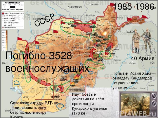 СССР 1985-1986 Идут боевые действия на всём протяжении Кунарского ущелья (170 км) Попытки Исаил Хана овладеть Кандагаром не увенчались успехом Советские отряды ВДВ не дали прорвать зону безопасности вокруг Кирата 40 Армия Погибло 3528 военнослужащих