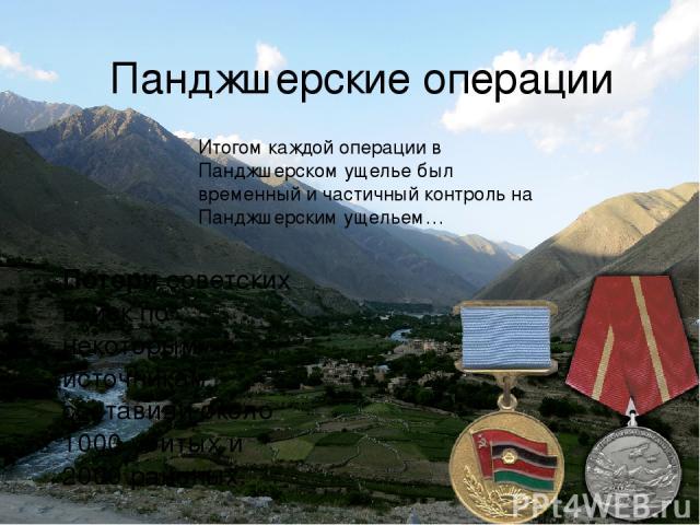 Панджшерские операции Итогом каждой операции в Панджшерском ущелье был временный и частичный контроль на Панджшерским ущельем… Потерисоветских войск по некоторым источникам составили около 1000убитых и 2000 раненых.