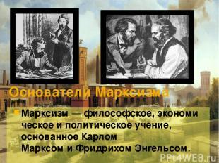Основатели Марксизма Марксизм—философское,экономическоеиполитическоеучение