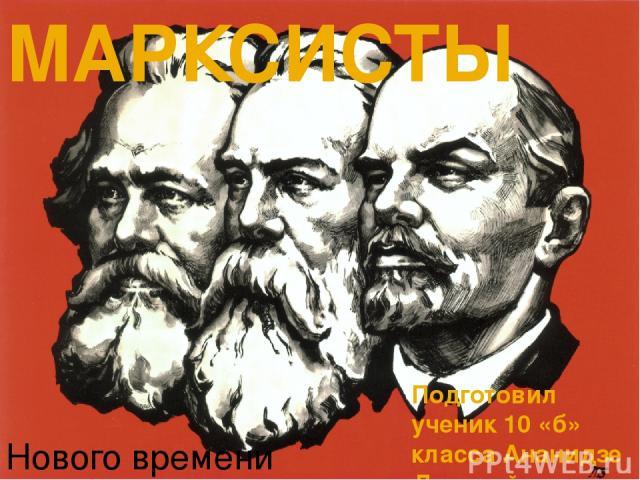 МАРКСИСТЫ Подготовил ученик 10 «б» класса Ананидзе Дмитрий Нового времени