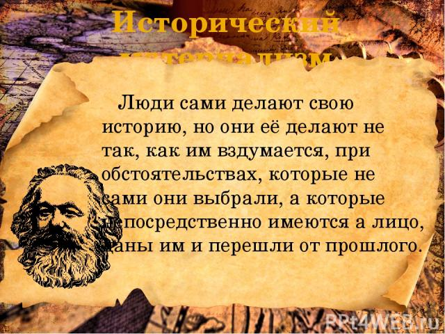 Исторический материализм Люди сами делают свою историю, но они её делают не так, как им вздумается, при обстоятельствах, которые не сами они выбрали, а которые непосредственно имеются а лицо, даны им и перешли от прошлого.