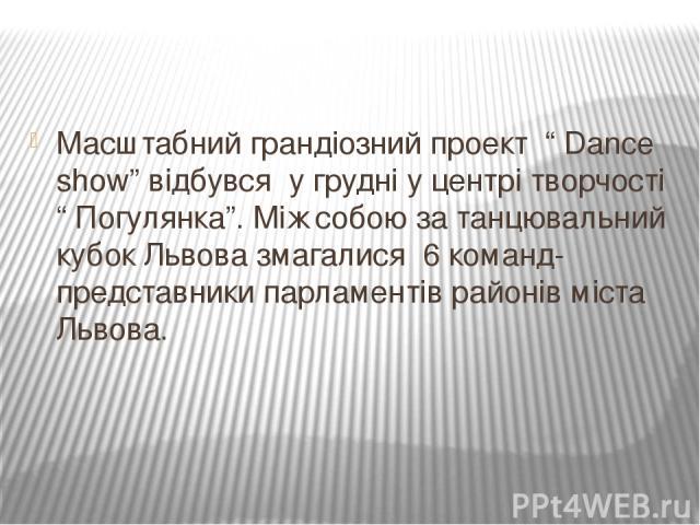 """Масштабний грандіозний проект """" Dance show"""" відбувся у грудні у центрі творчості """" Погулянка"""". Між собою за танцювальний кубок Львова змагалися 6 команд-представники парламентів районів міста Львова."""