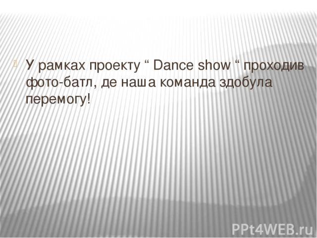 "У рамках проекту "" Dance show "" проходив фото-батл, де наша команда здобула перемогу!"