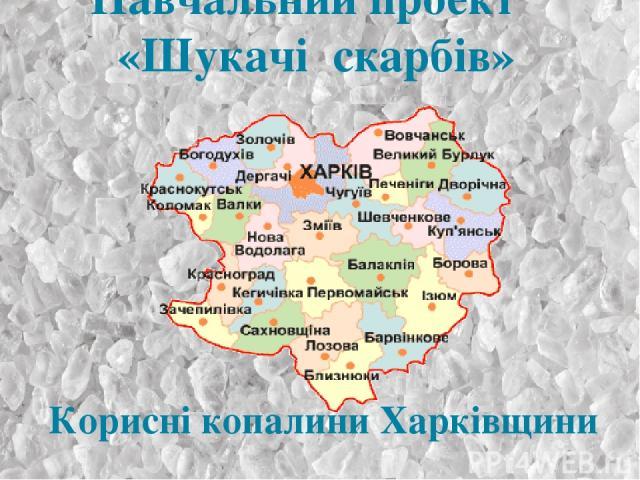 Навчальний проект «Шукачі скарбів» Корисні копалини Харківщини