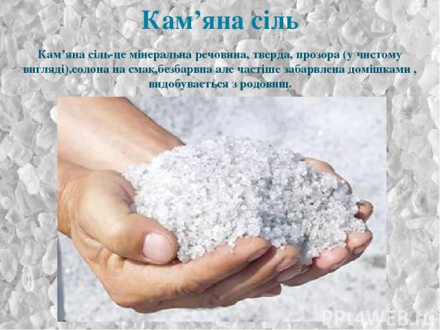 Кам'яна сіль-це мінеральна речовина, тверда, прозора (у чистому вигляді),солона на смак,безбарвна але частіше забарвлена домішками, видобувається з родовищ.
