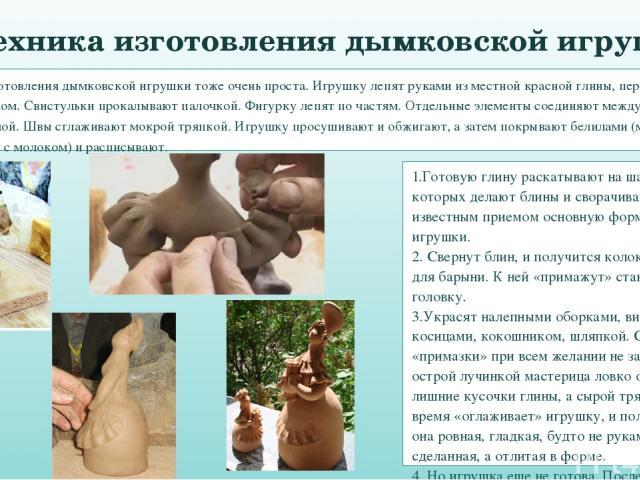 Техника изготовления дымковской игрушки тоже очень проста. Игрушку лепят руками из местной красной глины, перемешанной с речным песком. Свистульки прокалывают палочкой. Фигурку лепят по частям. Отдельные элементы соединяют между собой жидкой глиной.…