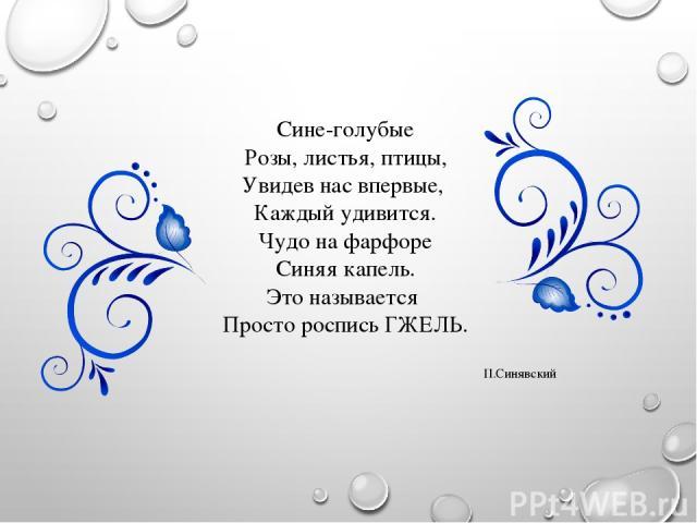 Сине-голубые Розы, листья, птицы, Увидев нас впервые, Каждый удивится. Чудо на фарфоре Синяя капель. Это называется Просто роспись ГЖЕЛЬ. П.Синявский