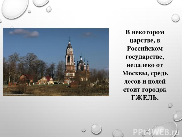 В некотором царстве, в Российском государстве, недалеко от Москвы, средь лесов и полей стоит городок ГЖЕЛЬ.