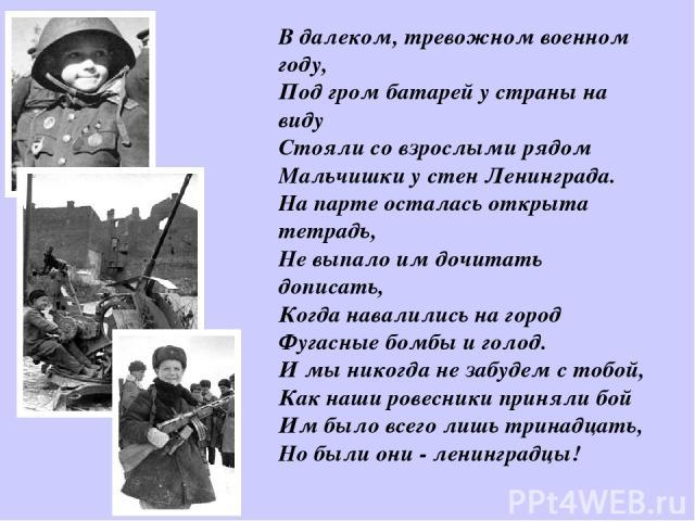 В далеком, тревожном военном году, Под гром батарей у страны на виду Стояли со взрослыми рядом Мальчишки у стен Ленинграда. На парте осталась открыта тетрадь, Не выпало им дочитать дописать, Когда навалились на город Фугасные бомбы и голод. …