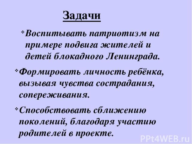Воспитывать патриотизм на примере подвига жителей и детей блокадного Ленинграда. Формировать личность ребёнка, вызывая чувства сострадания, сопереживания. Способствовать сближению поколений, благодаря участию родителей в проекте. Задачи