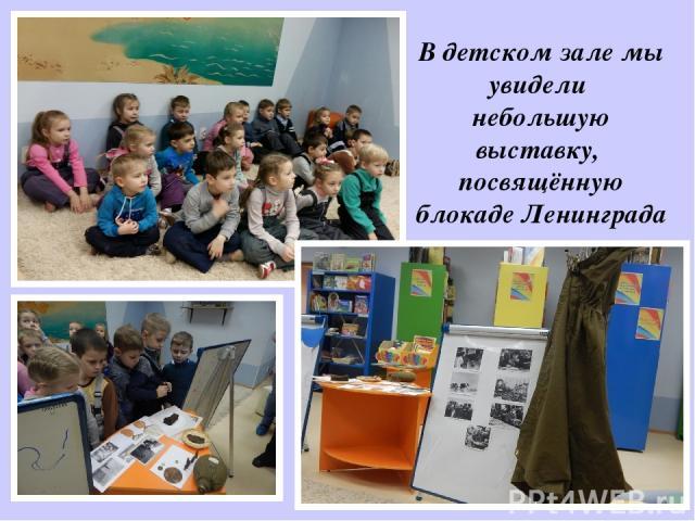 В детском зале мы увидели небольшую выставку, посвящённую блокаде Ленинграда