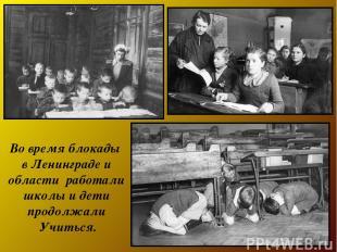 Во время блокады в Ленинграде и области работали школы и дети продолжали Учиться