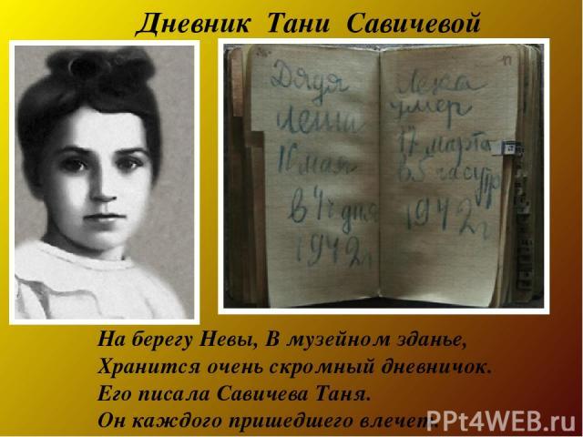 На берегу Невы,В музейном зданье, Хранится очень скромный дневничок. Его писалаСавичева Таня. Он каждого пришедшего влечет. Дневник Тани Савичевой