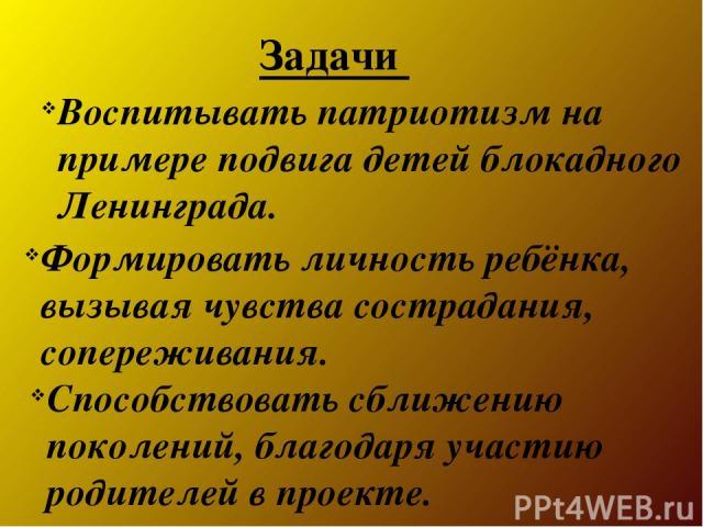 Воспитывать патриотизм на примере подвига детей блокадного Ленинграда. Формировать личность ребёнка, вызывая чувства сострадания, сопереживания. Способствовать сближению поколений, благодаря участию родителей в проекте. Задачи