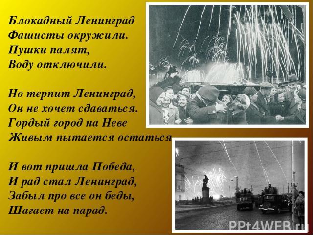 Блокадный Ленинград Фашисты окружили. Пушки палят, Воду отключили. Но терпит Ленинград, Он не хочет сдаваться. Гордый город на Неве Живым пытается остаться. И вот пришла Победа, И рад стал Ленинград, Забыл про все он беды, Шагает на парад.