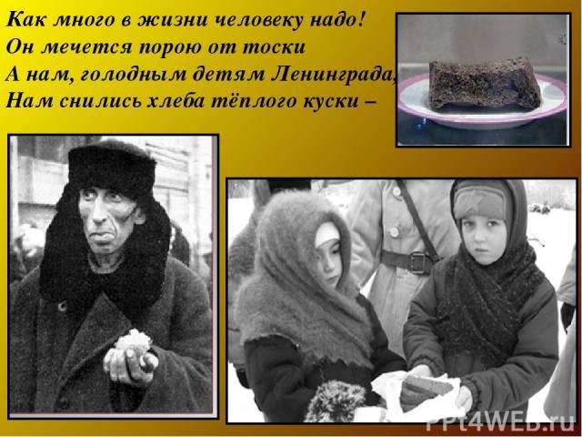 Как много в жизни человеку надо! Он мечется порою от тоски А нам, голодным детям Ленинграда, Нам снились хлеба тёплого куски –