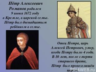 Пётр Алексеевич Романов родился 9 июня 1672 году в Кремле, в царской семье. Пётр
