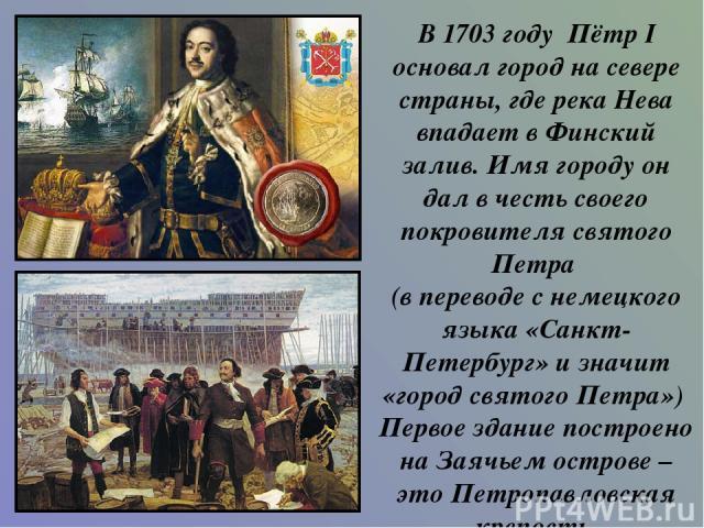 В 1703 году Пётр I основал город на севере страны, где река Нева впадает в Финский залив. Имя городу он дал в честь своего покровителя святого Петра (в переводе с немецкого языка «Санкт-Петербург» и значит «город святого Петра») Первое здание постро…