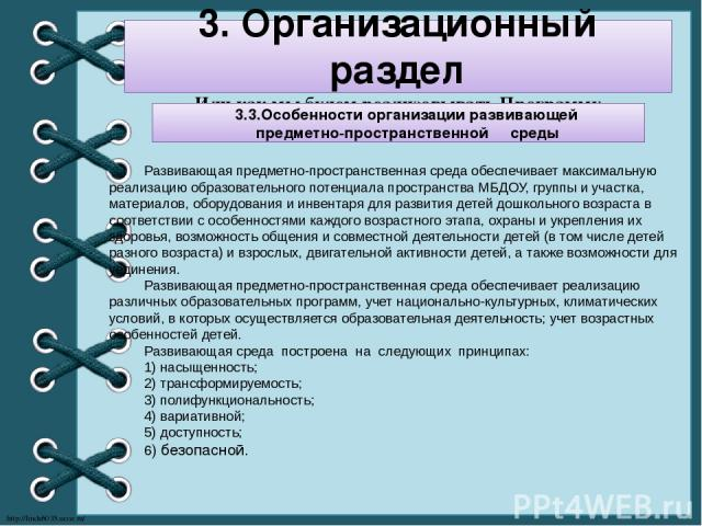3. Организационный раздел Или как мы будем реализовывать Программу 3.3.Особенности организации развивающей предметно-пространственной среды Развивающая предметно-пространственная среда обеспечивает максимальную реализацию образовательного потенциала…