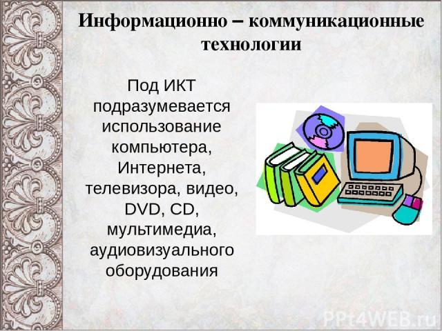 Информационно – коммуникационные технологии Под ИКТ подразумевается использование компьютера, Интернета, телевизора, видео, DVD, CD, мультимедиа, аудиовизуального оборудования