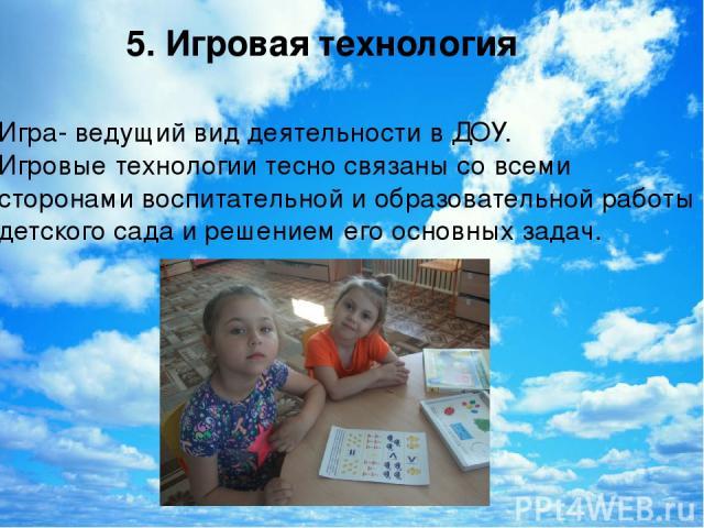5. Игровая технология Игра- ведущий вид деятельности в ДОУ. Игровые технологии тесно связаны со всеми сторонами воспитательной и образовательной работы детского сада и решением его основных задач.