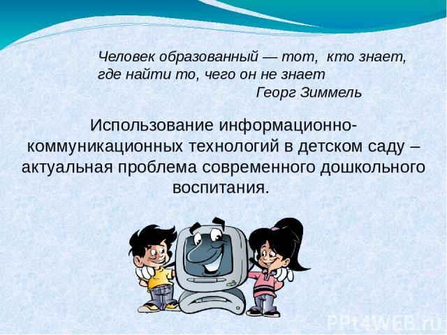 Использование информационно-коммуникационных технологий в детском саду – актуальная проблема современного дошкольного воспитания. Человек образованный — тот, кто знает, где найти то, чего он не знает        Георг Зиммель