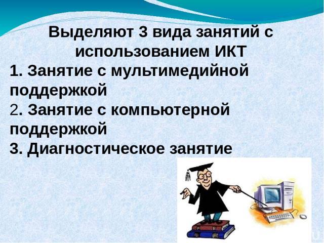 Выделяют 3 вида занятий с использованием ИКТ 1. Занятие с мультимедийной поддержкой 2. Занятие с компьютерной поддержкой 3. Диагностическое занятие