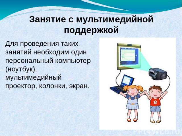 Занятие с мультимедийной поддержкой Для проведения таких занятий необходим один персональный компьютер (ноутбук), мультимедийный проектор, колонки, экран.