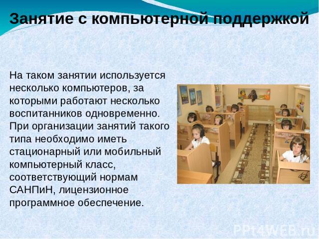 Занятие с компьютерной поддержкой На таком занятии используется несколько компьютеров, за которыми работают несколько воспитанников одновременно. При организации занятий такого типа необходимо иметь стационарный или мобильный компьютерный класс, соо…